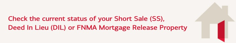 Check the current status of your Short Sale (SS), Deed In Lieu (DIL) or FNMA Mortgage Release Property